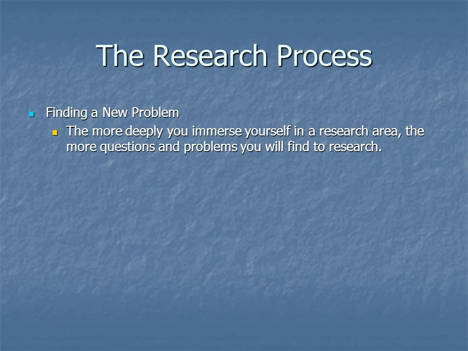 The Research Process Finding a New Problem Finding a New Problem The more deeply you immerse yourself in a research area, the more questions and problems you will find to research.
