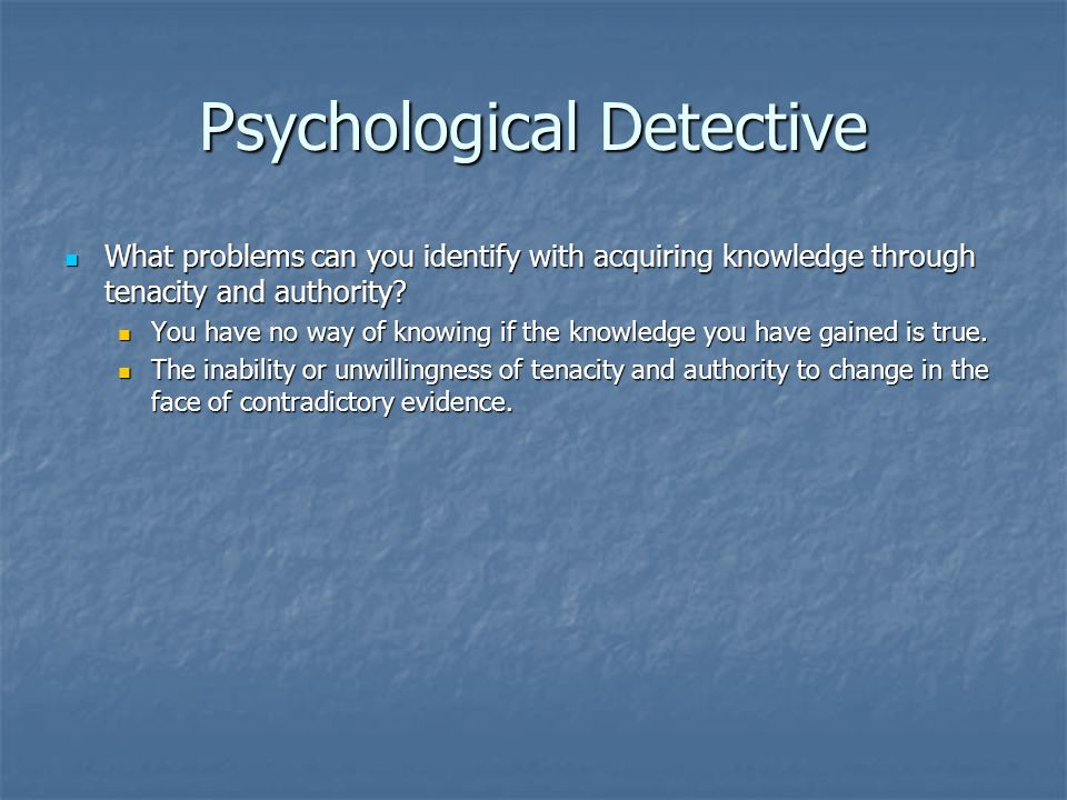 Psychological Detective What problems can you identify with acquiring knowledge through tenacity and authority.