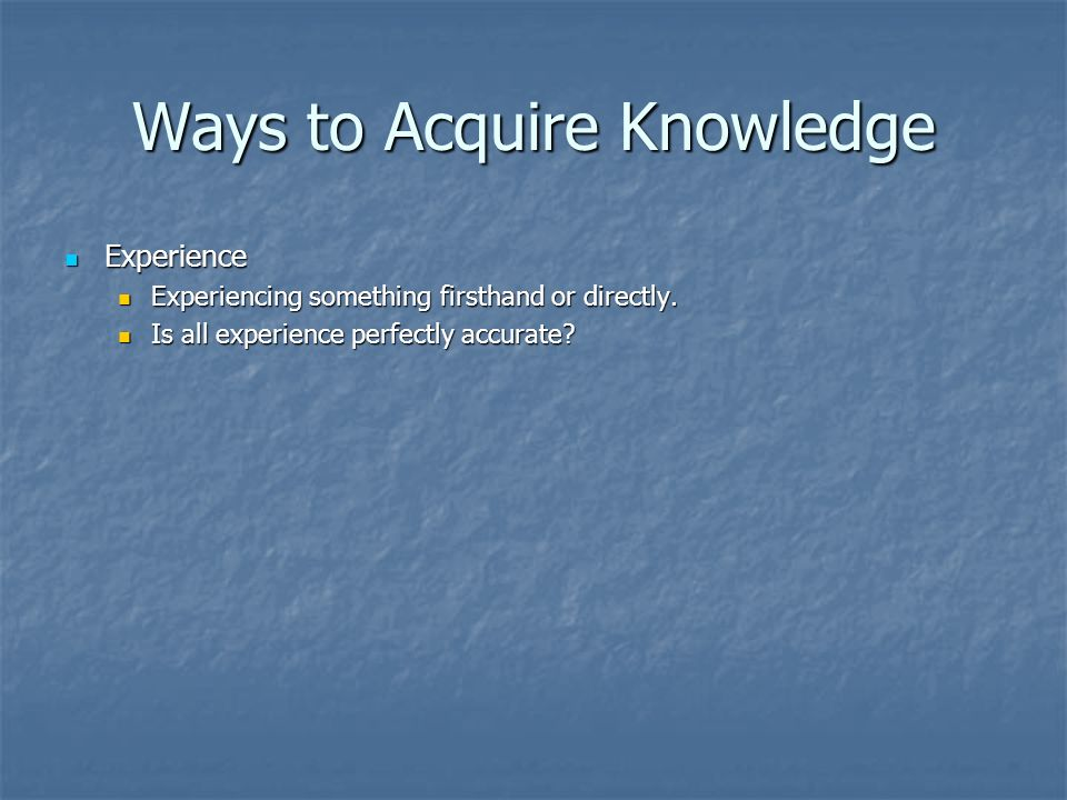 Ways to Acquire Knowledge Experience Experience Experiencing something firsthand or directly.