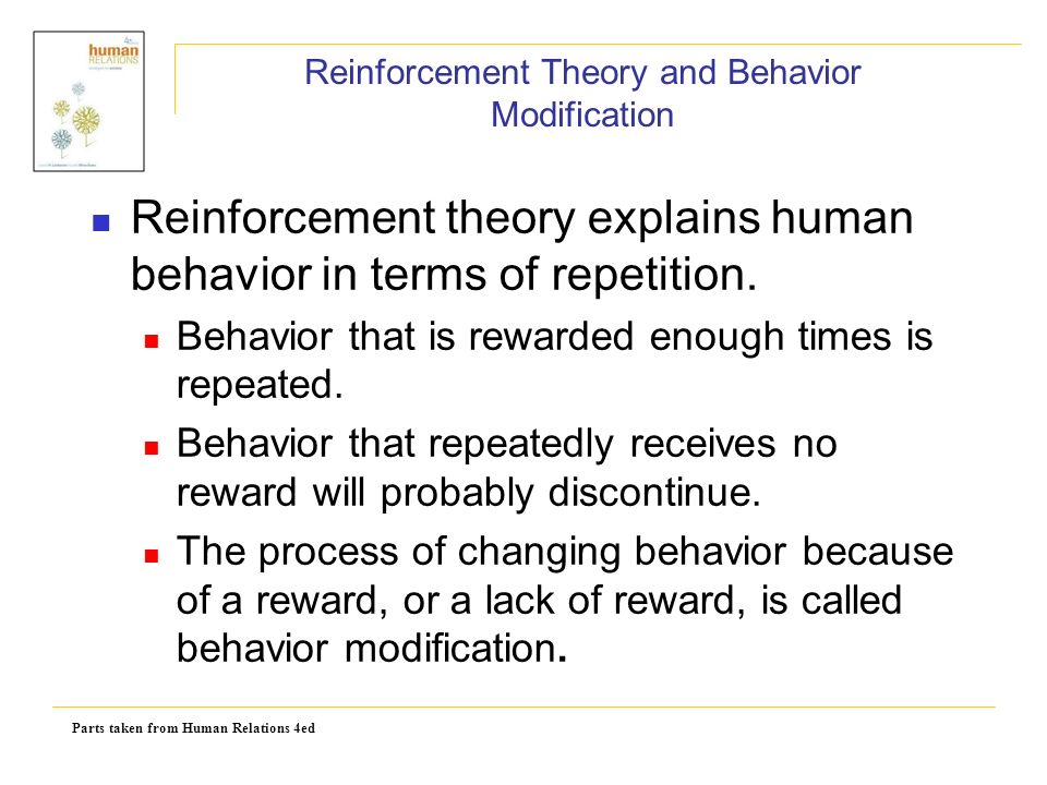 Parts taken from Human Relations 4ed Reinforcement Theory and Behavior Modification Reinforcement theory explains human behavior in terms of repetition.