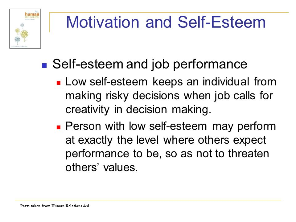 Parts taken from Human Relations 4ed Motivation and Self-Esteem Self-esteem and job performance Low self-esteem keeps an individual from making risky decisions when job calls for creativity in decision making.