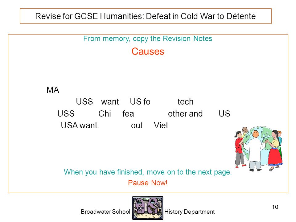 Broadwater School History Department 10 Revise for GCSE Humanities: Defeat in Cold War to Détente From memory, copy the Revision Notes Causes USA, USSR and China knew that they could not win a war.