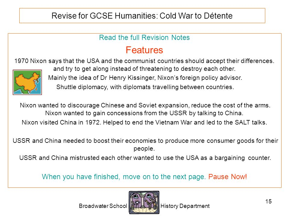 Broadwater School History Department 15 Revise for GCSE Humanities: Cold War to Détente Read the full Revision Notes Features 1970 Nixon says that the USA and the communist countries should accept their differences.