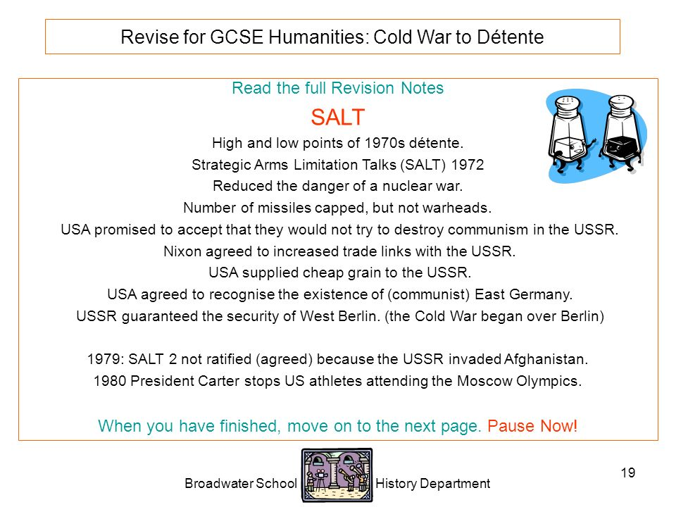 Broadwater School History Department 19 Revise for GCSE Humanities: Cold War to Détente Read the full Revision Notes SALT High and low points of 1970s détente.
