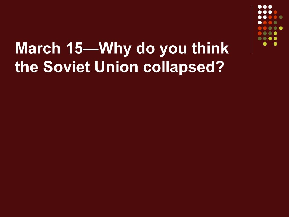 March 15—Why do you think the Soviet Union collapsed