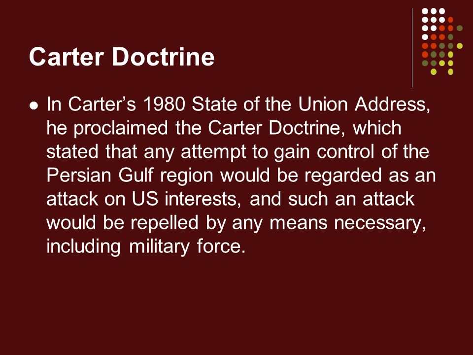 Carter Doctrine In Carter's 1980 State of the Union Address, he proclaimed the Carter Doctrine, which stated that any attempt to gain control of the Persian Gulf region would be regarded as an attack on US interests, and such an attack would be repelled by any means necessary, including military force.