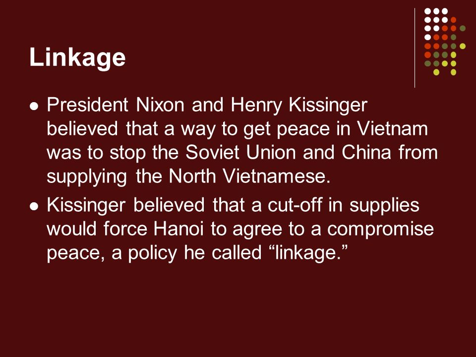 Linkage President Nixon and Henry Kissinger believed that a way to get peace in Vietnam was to stop the Soviet Union and China from supplying the North Vietnamese.
