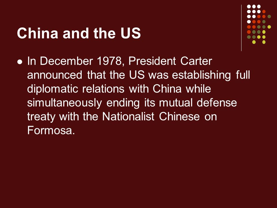 China and the US In December 1978, President Carter announced that the US was establishing full diplomatic relations with China while simultaneously ending its mutual defense treaty with the Nationalist Chinese on Formosa.