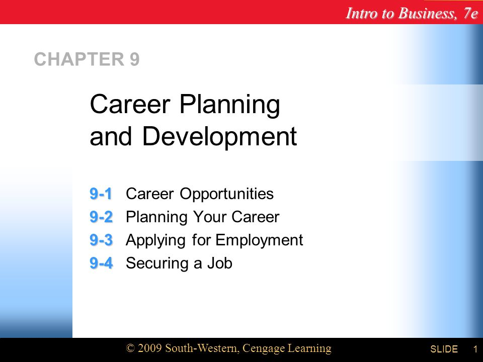 Intro to Business, 7e © 2009 South-Western, Cengage Learning SLIDE1 CHAPTER Career Opportunities Planning Your Career Applying for Employment Securing a Job Career Planning and Development