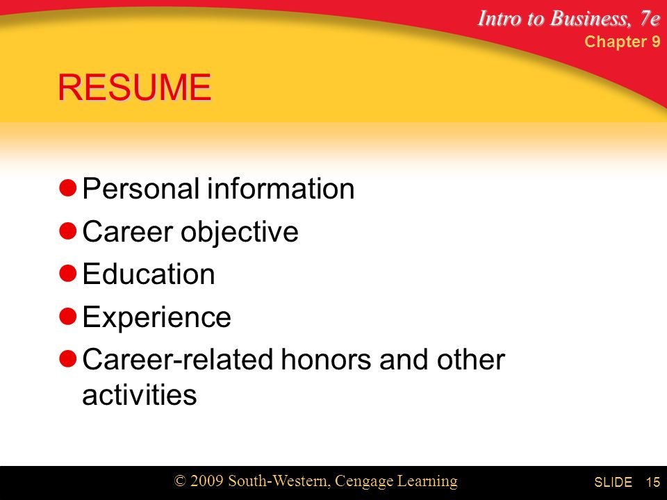 Intro to Business, 7e © 2009 South-Western, Cengage Learning SLIDE Chapter 9 15 RESUME Personal information Career objective Education Experience Career-related honors and other activities