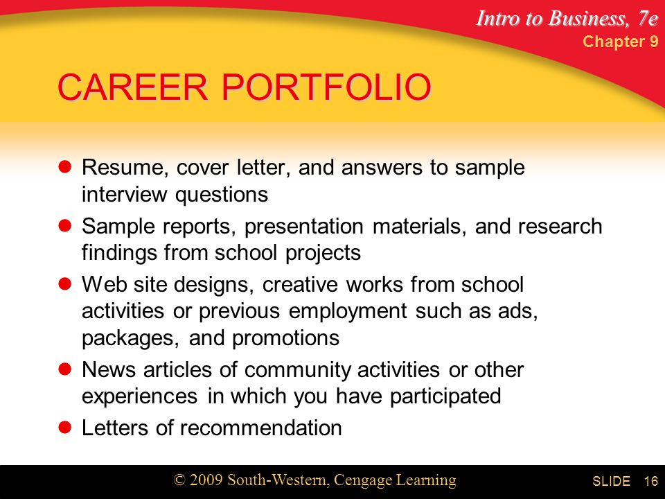 Intro to Business, 7e © 2009 South-Western, Cengage Learning SLIDE Chapter 9 16 CAREER PORTFOLIO Resume, cover letter, and answers to sample interview questions Sample reports, presentation materials, and research findings from school projects Web site designs, creative works from school activities or previous employment such as ads, packages, and promotions News articles of community activities or other experiences in which you have participated Letters of recommendation