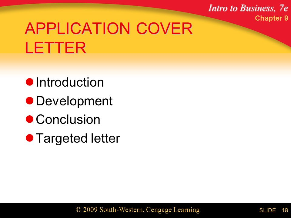 Intro to Business, 7e © 2009 South-Western, Cengage Learning SLIDE Chapter 9 18 APPLICATION COVER LETTER Introduction Development Conclusion Targeted letter