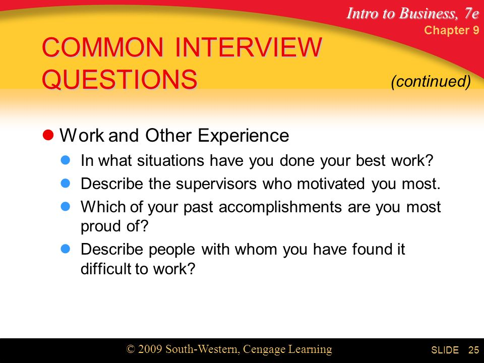 Intro to Business, 7e © 2009 South-Western, Cengage Learning SLIDE Chapter 9 25 COMMON INTERVIEW QUESTIONS Work and Other Experience In what situations have you done your best work.