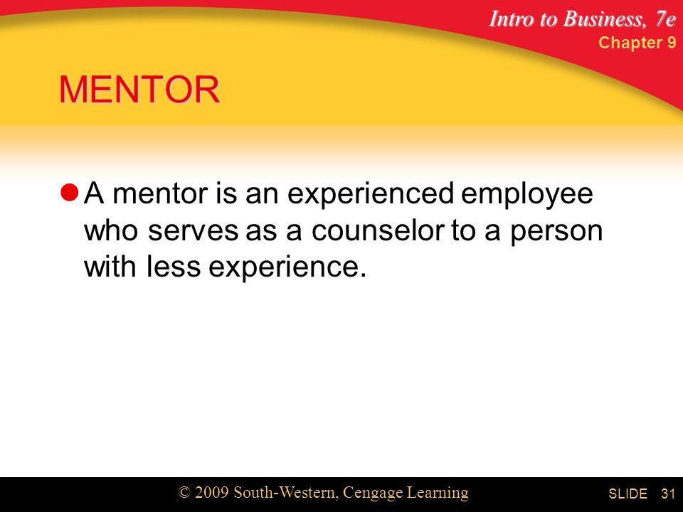 Intro to Business, 7e © 2009 South-Western, Cengage Learning SLIDE Chapter 9 31 MENTOR A mentor is an experienced employee who serves as a counselor to a person with less experience.