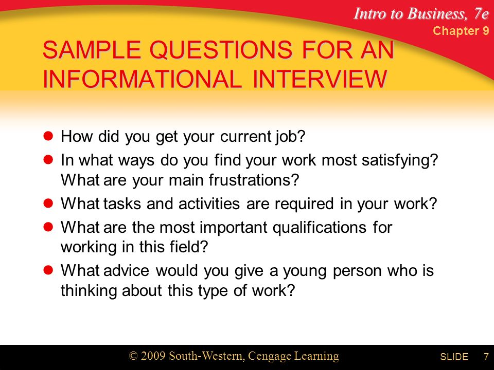 Intro to Business, 7e © 2009 South-Western, Cengage Learning SLIDE Chapter 9 7 SAMPLE QUESTIONS FOR AN INFORMATIONAL INTERVIEW How did you get your current job.