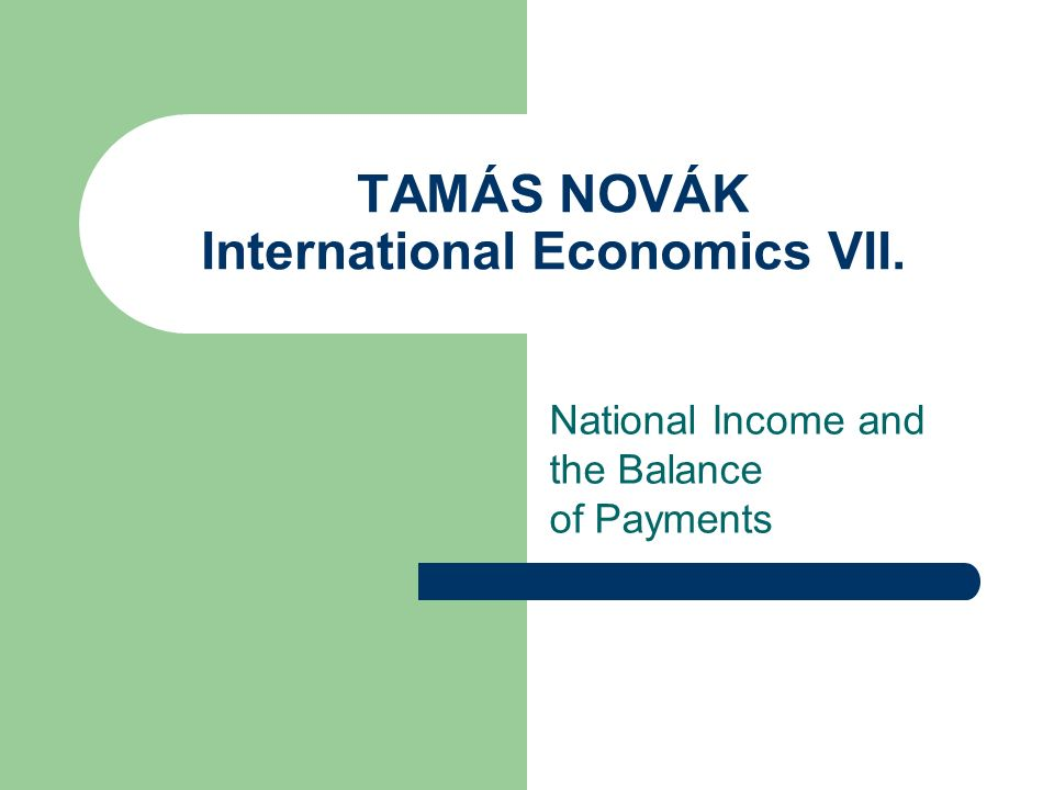 TAMÁS NOVÁK International Economics VII. National Income and the Balance of Payments