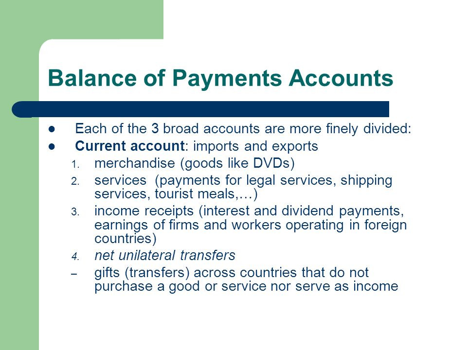 Balance of Payments Accounts Each of the 3 broad accounts are more finely divided: Current account: imports and exports 1.