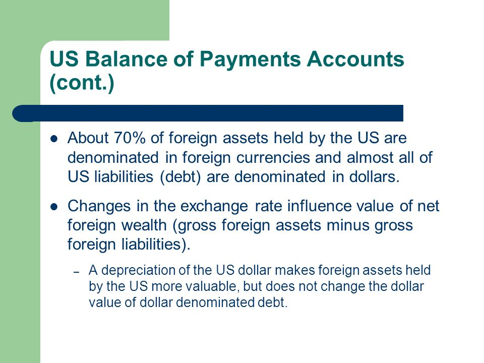 US Balance of Payments Accounts (cont.) About 70% of foreign assets held by the US are denominated in foreign currencies and almost all of US liabilities (debt) are denominated in dollars.