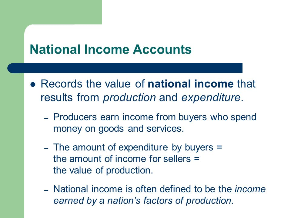 National Income Accounts Records the value of national income that results from production and expenditure.