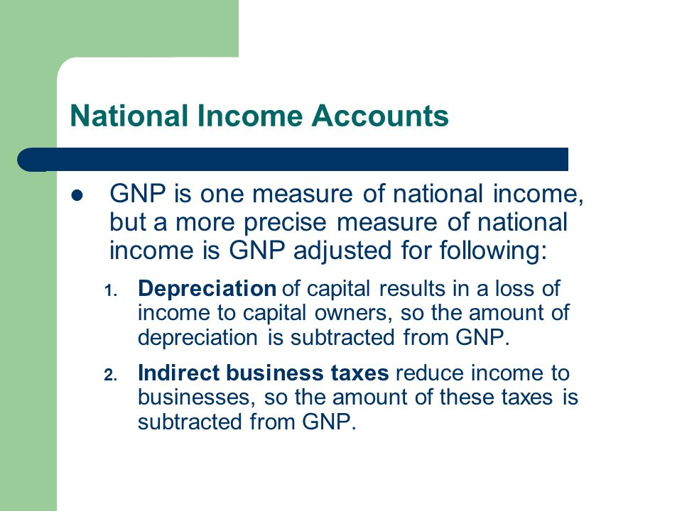 National Income Accounts GNP is one measure of national income, but a more precise measure of national income is GNP adjusted for following: 1.