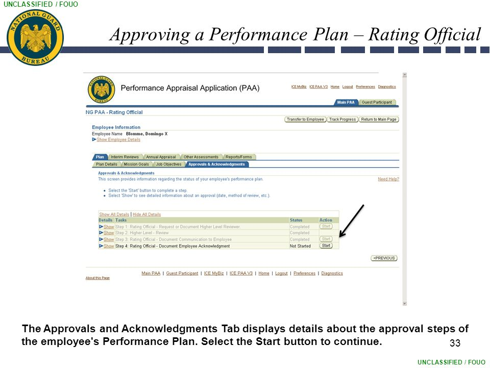 UNCLASSIFIED / FOUO Approving a Performance Plan – Rating Official 33 The Approvals and Acknowledgments Tab displays details about the approval steps of the employee s Performance Plan.