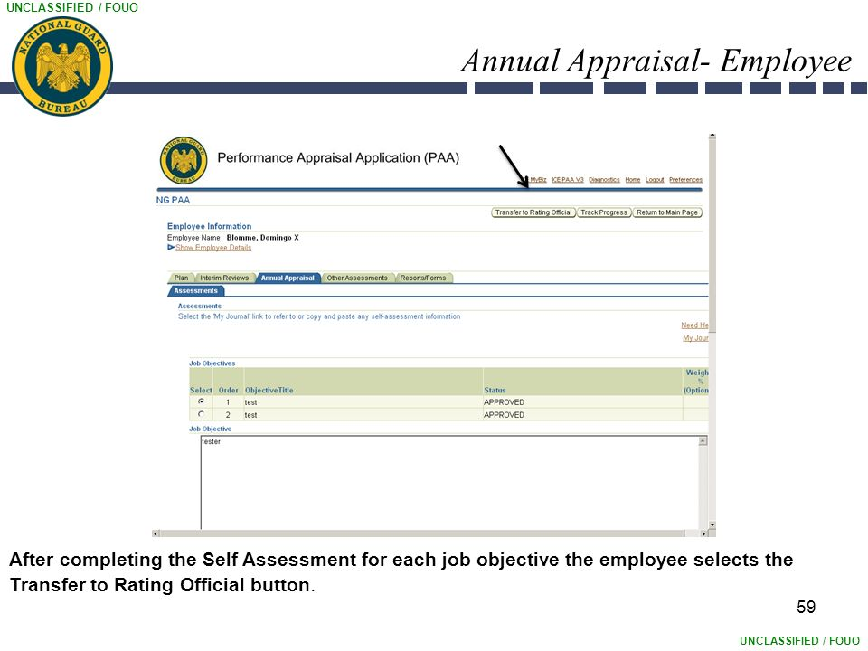 UNCLASSIFIED / FOUO Annual Appraisal- Employee 59 After completing the Self Assessment for each job objective the employee selects the Transfer to Rating Official button.