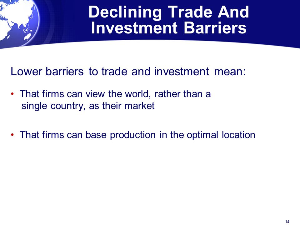 Declining Trade And Investment Barriers Lower barriers to trade and investment mean: That firms can view the world, rather than a single country, as their market That firms can base production in the optimal location 14