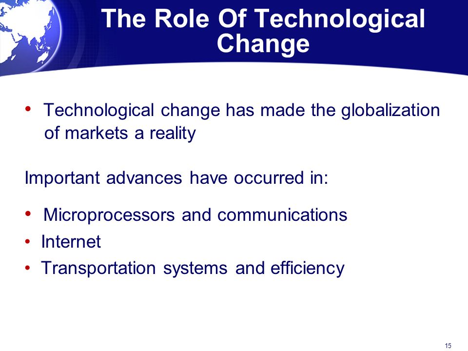The Role Of Technological Change Technological change has made the globalization of markets a reality Important advances have occurred in: Microprocessors and communications Internet Transportation systems and efficiency 15