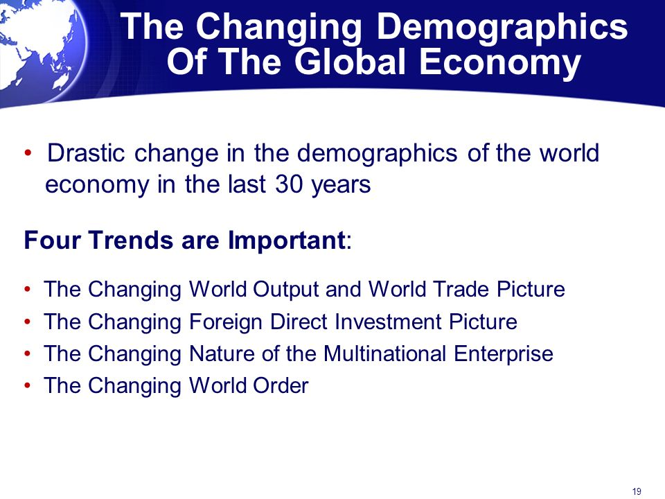 The Changing Demographics Of The Global Economy Drastic change in the demographics of the world economy in the last 30 years Four Trends are Important: The Changing World Output and World Trade Picture The Changing Foreign Direct Investment Picture The Changing Nature of the Multinational Enterprise The Changing World Order 19