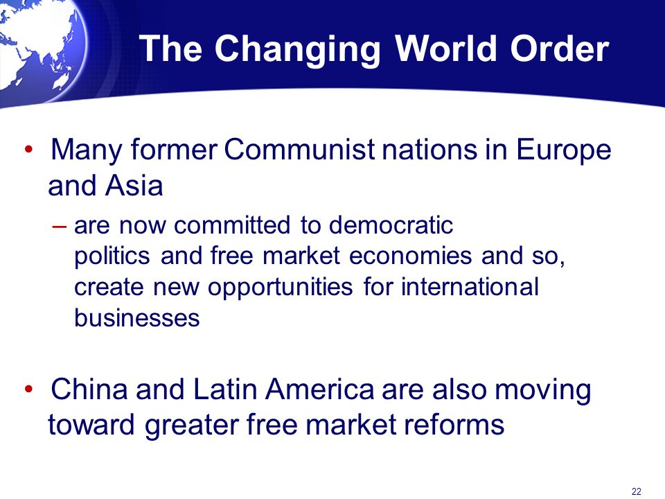 The Changing World Order Many former Communist nations in Europe and Asia – are now committed to democratic politics and free market economies and so, create new opportunities for international businesses China and Latin America are also moving toward greater free market reforms 22