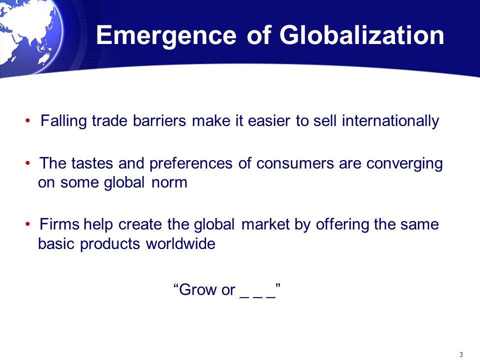 Emergence of Globalization Falling trade barriers make it easier to sell internationally The tastes and preferences of consumers are converging on some global norm Firms help create the global market by offering the same basic products worldwide Grow or _ _ _ 3