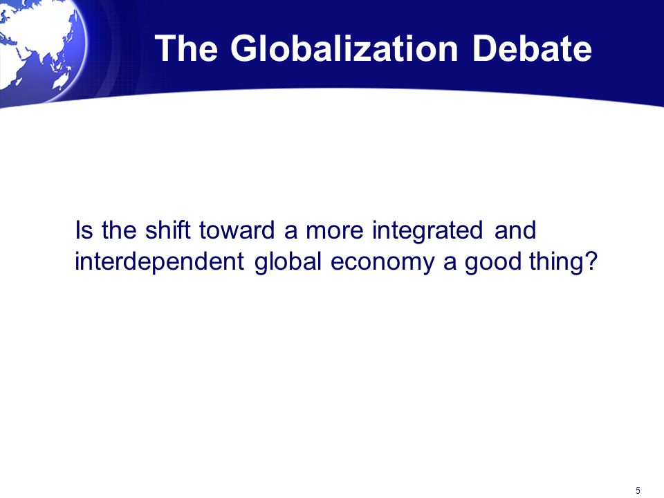The Globalization Debate Is the shift toward a more integrated and interdependent global economy a good thing.