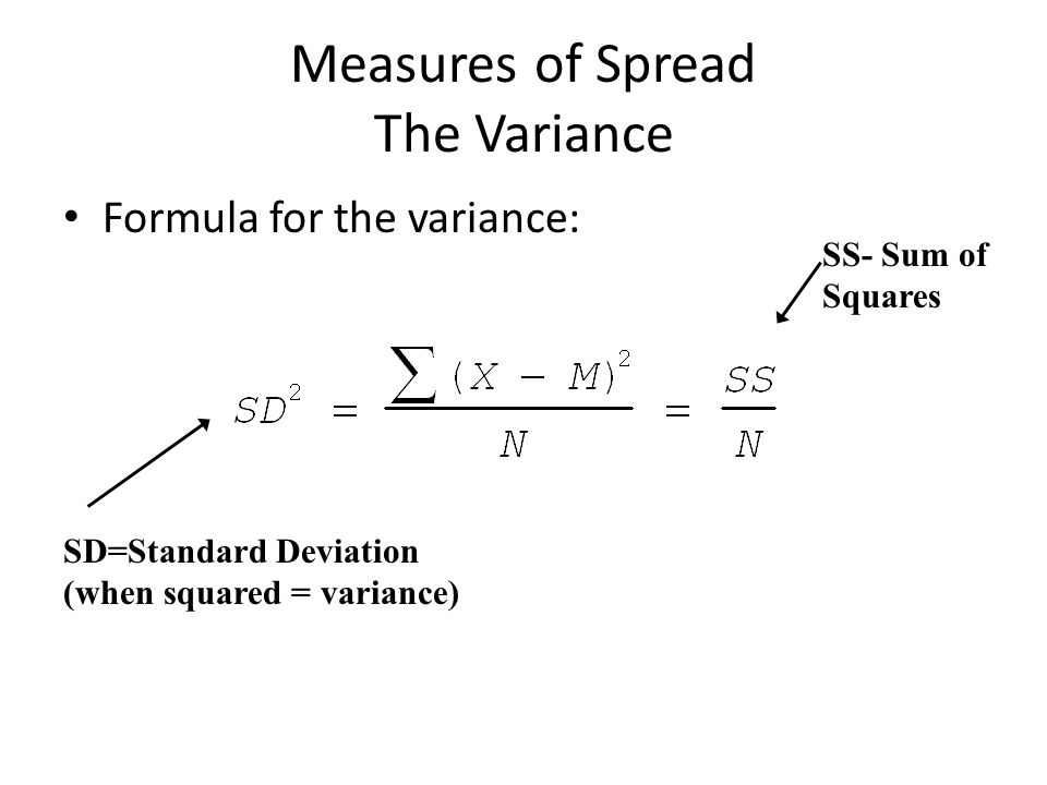 Measures of Spread The Variance Formula for the variance: SD=Standard Deviation (when squared = variance) SS- Sum of Squares