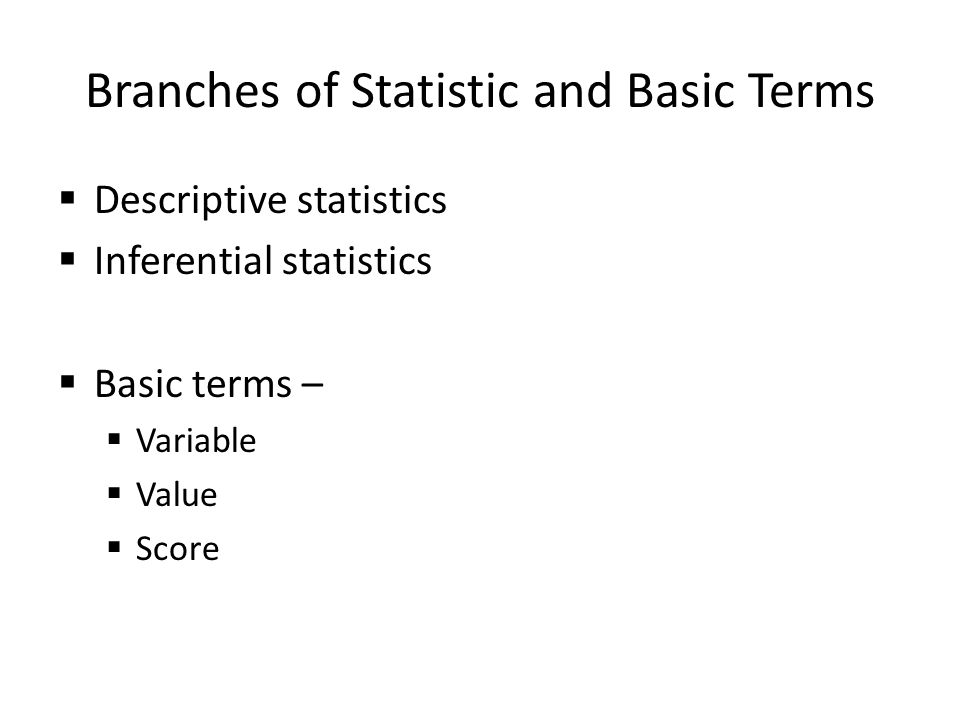 Branches of Statistic and Basic Terms  Descriptive statistics  Inferential statistics  Basic terms –  Variable  Value  Score