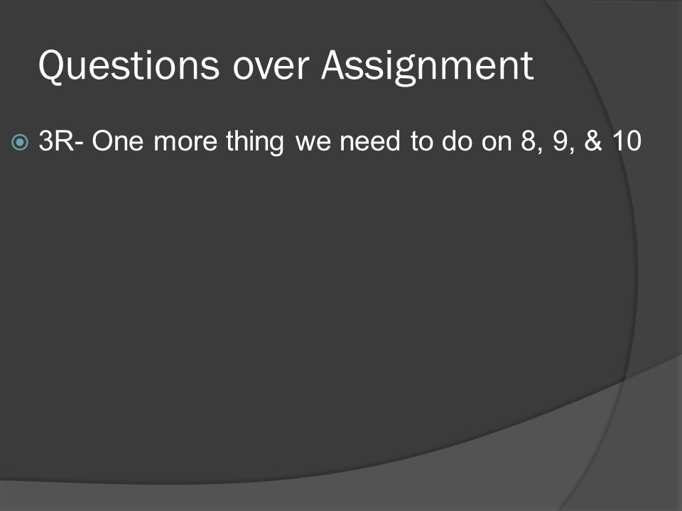 Questions over Assignment  3R- One more thing we need to do on 8, 9, & 10