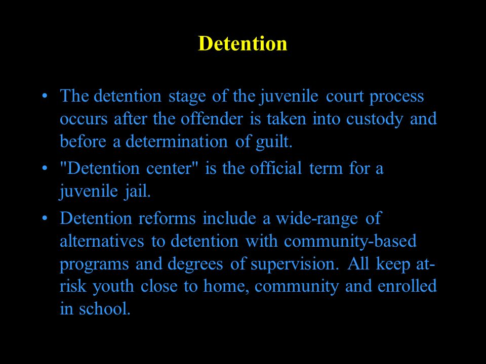 Detention The detention stage of the juvenile court process occurs after the offender is taken into custody and before a determination of guilt.