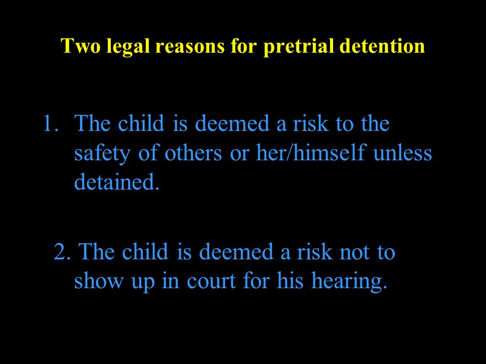 Two legal reasons for pretrial detention 1.The child is deemed a risk to the safety of others or her/himself unless detained.