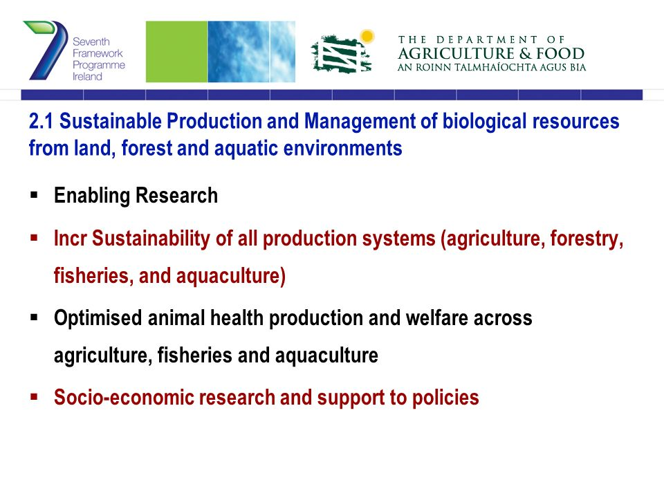 2.1 Sustainable Production and Management of biological resources from land, forest and aquatic environments  Enabling Research  Incr Sustainability of all production systems (agriculture, forestry, fisheries, and aquaculture)  Optimised animal health production and welfare across agriculture, fisheries and aquaculture  Socio-economic research and support to policies