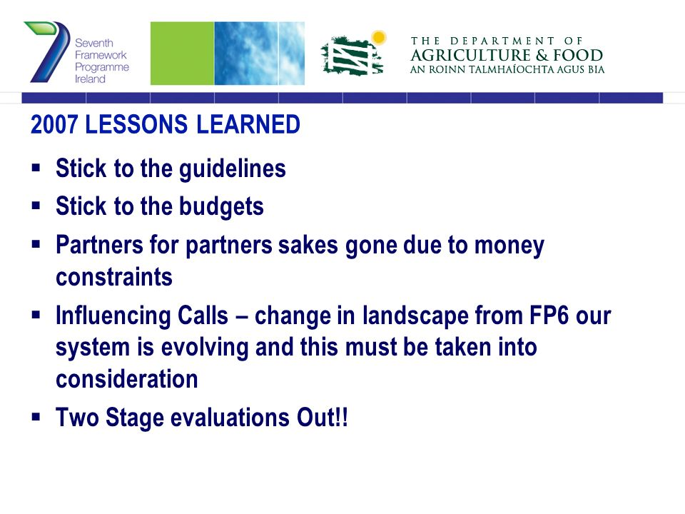 2007 LESSONS LEARNED  Stick to the guidelines  Stick to the budgets  Partners for partners sakes gone due to money constraints  Influencing Calls – change in landscape from FP6 our system is evolving and this must be taken into consideration  Two Stage evaluations Out!!