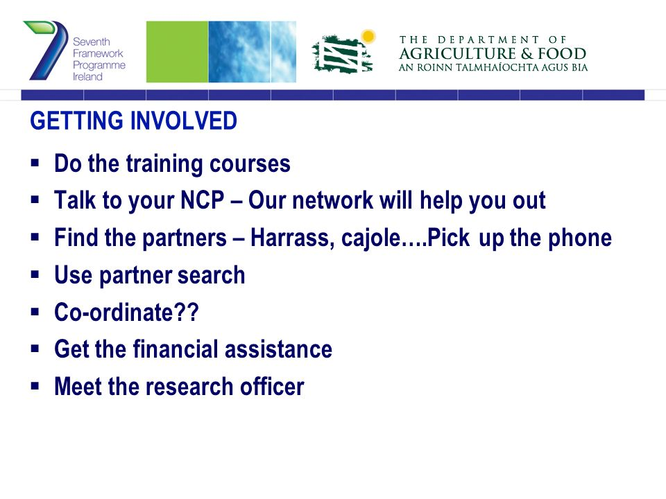 GETTING INVOLVED  Do the training courses  Talk to your NCP – Our network will help you out  Find the partners – Harrass, cajole….Pick up the phone  Use partner search  Co-ordinate .