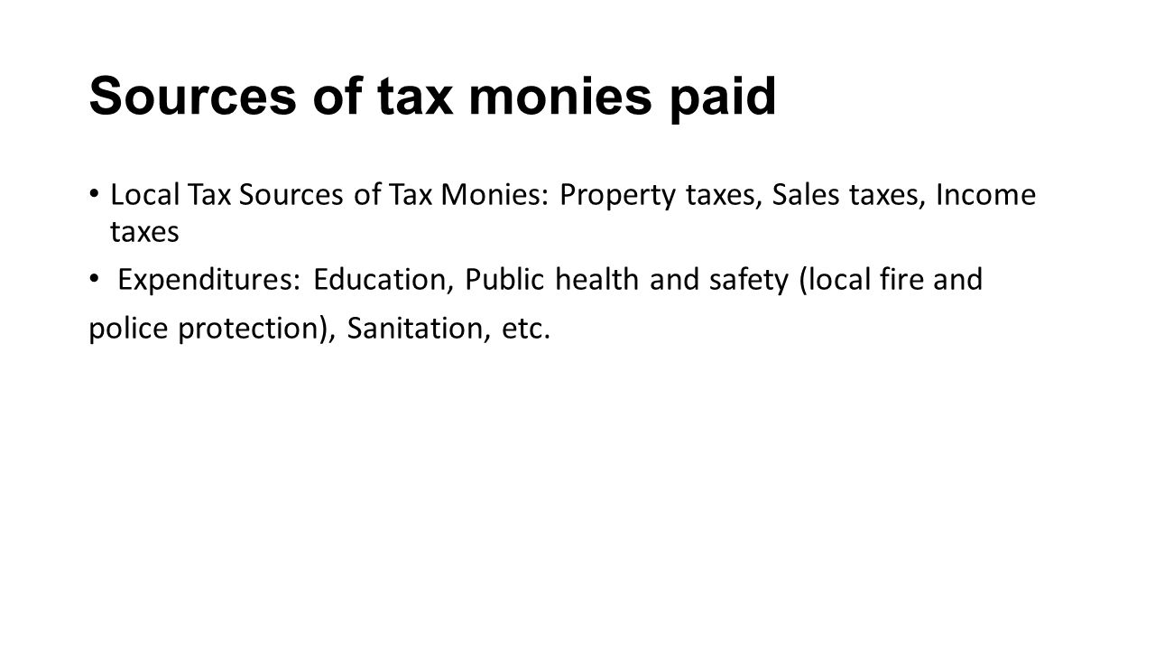 Sources of tax monies paid Local Tax Sources of Tax Monies: Property taxes, Sales taxes, Income taxes Expenditures: Education, Public health and safety (local fire and police protection), Sanitation, etc.