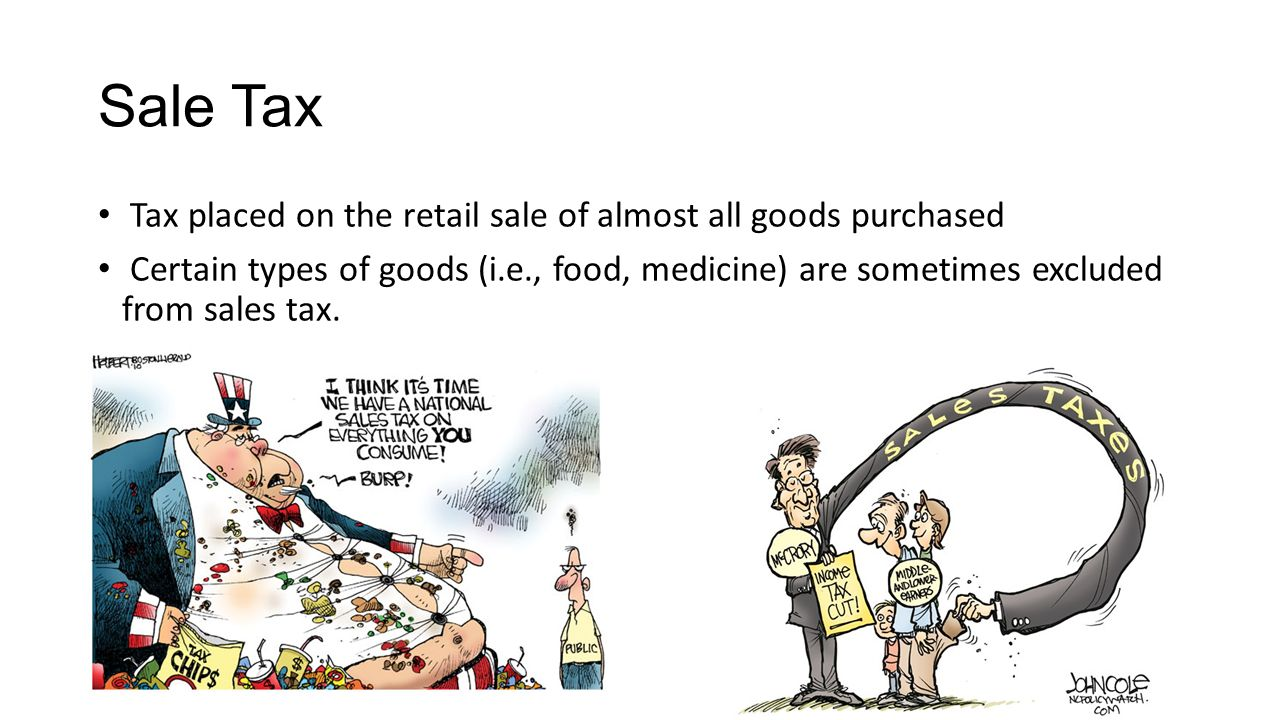 Sale Tax Tax placed on the retail sale of almost all goods purchased Certain types of goods (i.e., food, medicine) are sometimes excluded from sales tax.