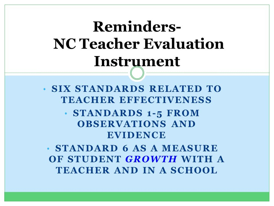 SIX STANDARDS RELATED TO TEACHER EFFECTIVENESS STANDARDS 1-5 FROM OBSERVATIONS AND EVIDENCE STANDARD 6 AS A MEASURE OF STUDENT GROWTH WITH A TEACHER AND IN A SCHOOL Reminders- NC Teacher Evaluation Instrument