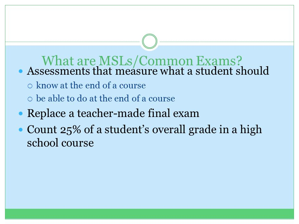 Assessments that measure what a student should  know at the end of a course  be able to do at the end of a course Replace a teacher-made final exam Count 25% of a student's overall grade in a high school course What are MSLs/Common Exams
