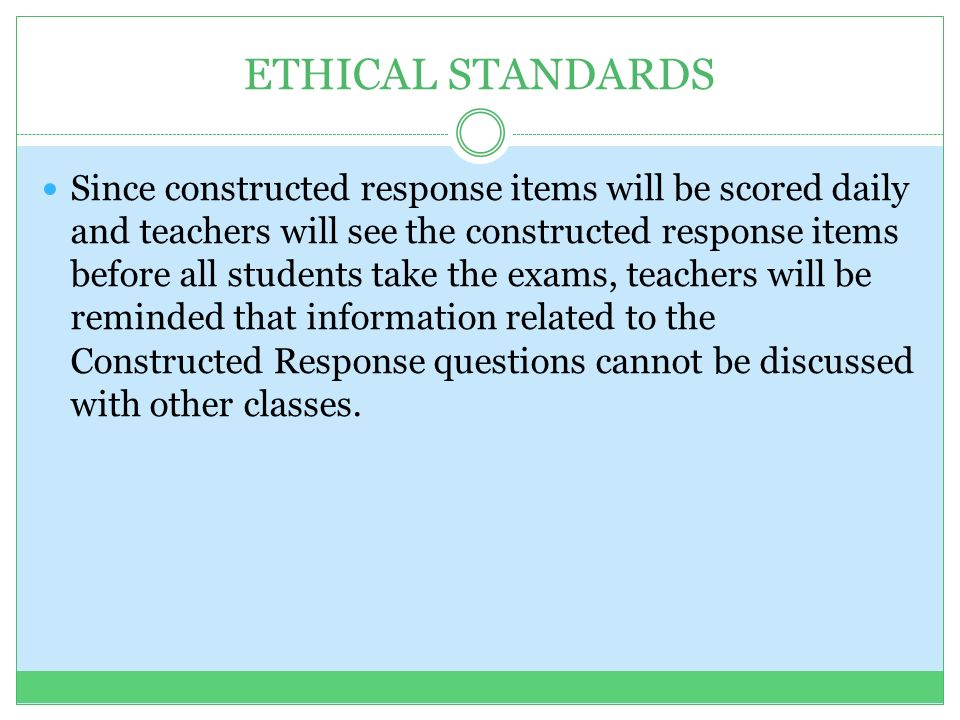 ETHICAL STANDARDS Since constructed response items will be scored daily and teachers will see the constructed response items before all students take the exams, teachers will be reminded that information related to the Constructed Response questions cannot be discussed with other classes.