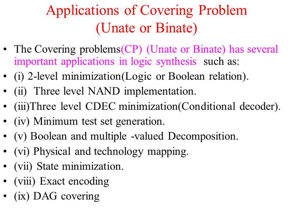 Applications of Covering Problem (Unate or Binate) The Covering problems(CP) (Unate or Binate) has several important applications in logic synthesis such as: (i) 2-level minimization(Logic or Boolean relation).