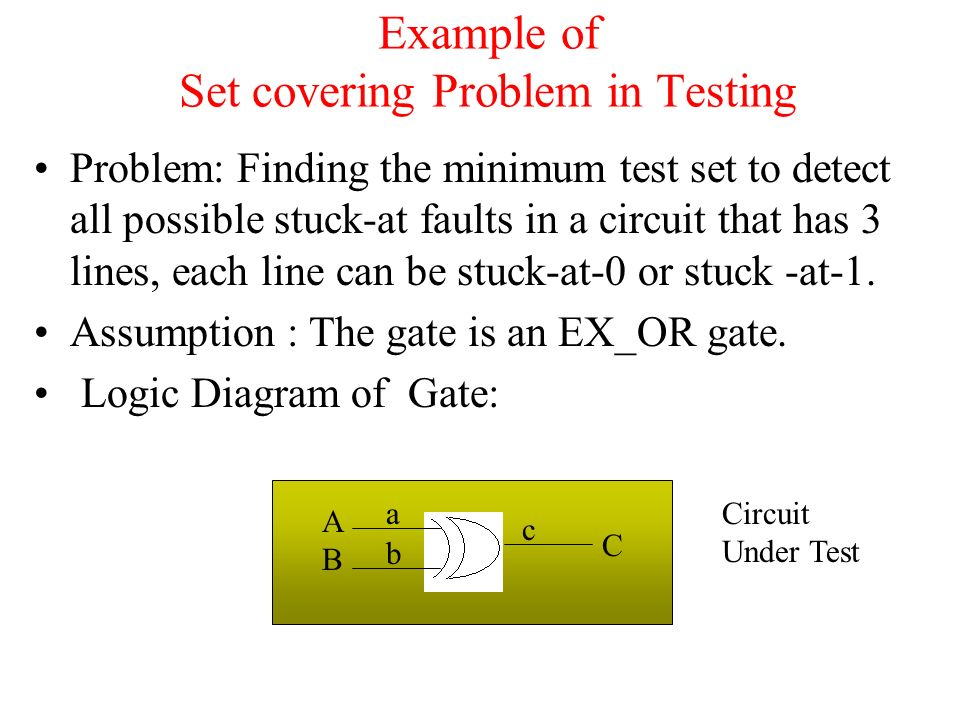Example of Set covering Problem in Testing Problem: Finding the minimum test set to detect all possible stuck-at faults in a circuit that has 3 lines, each line can be stuck-at-0 or stuck -at-1.