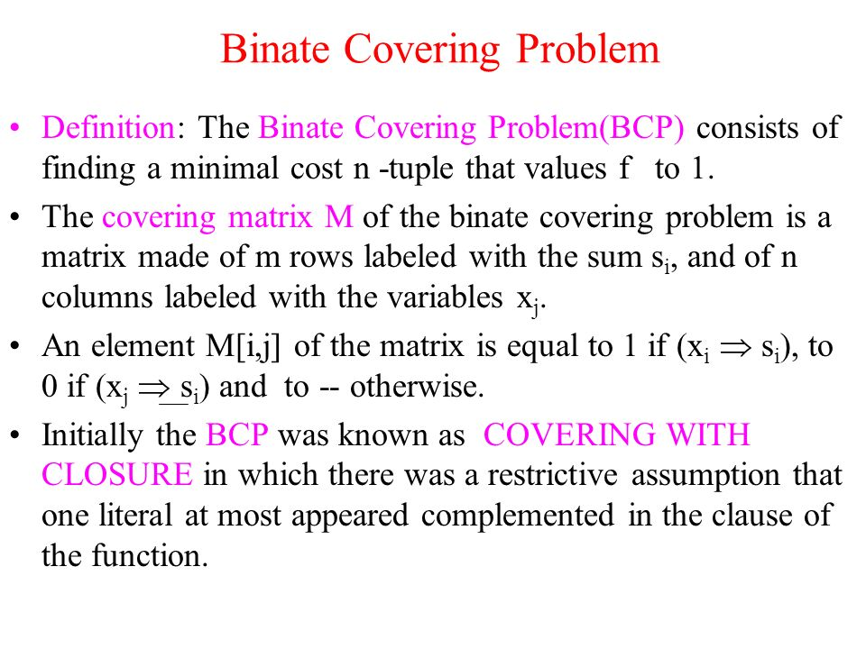 Binate Covering Problem Definition: The Binate Covering Problem(BCP) consists of finding a minimal cost n -tuple that values f to 1.