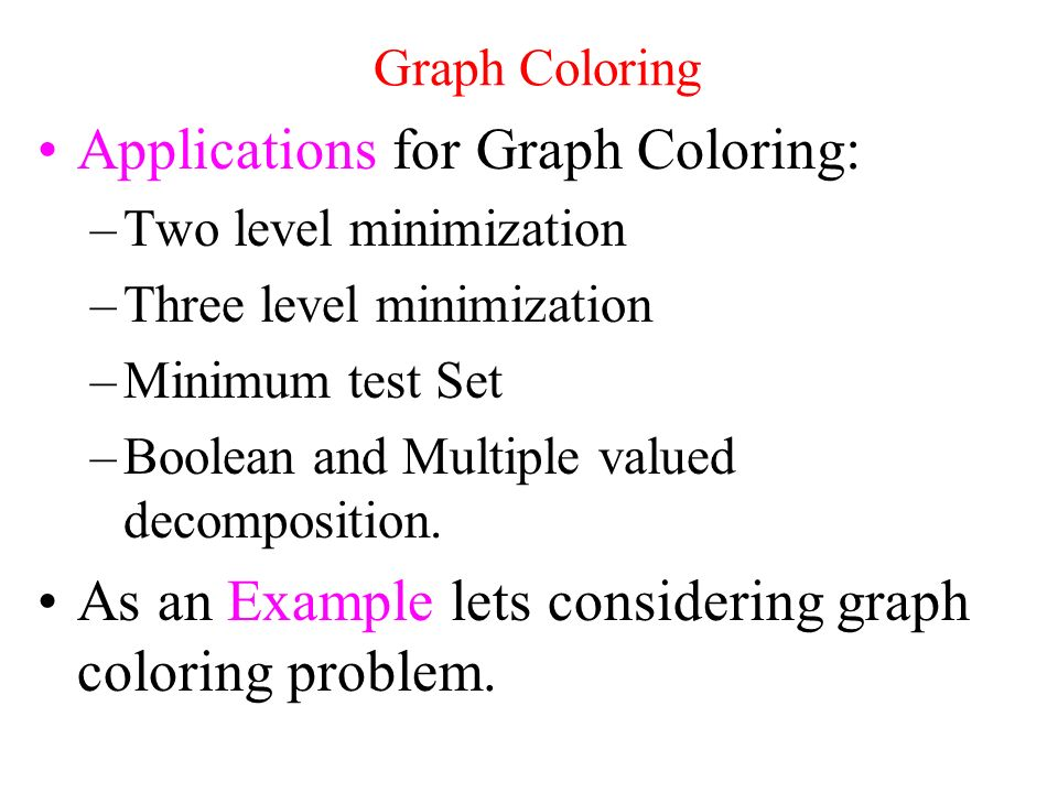 Graph Coloring Applications for Graph Coloring: –Two level minimization –Three level minimization –Minimum test Set –Boolean and Multiple valued decomposition.