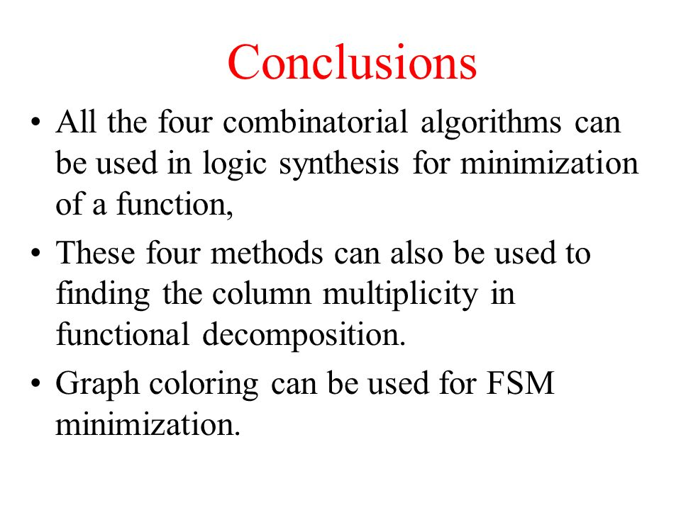Conclusions All the four combinatorial algorithms can be used in logic synthesis for minimization of a function, These four methods can also be used to finding the column multiplicity in functional decomposition.